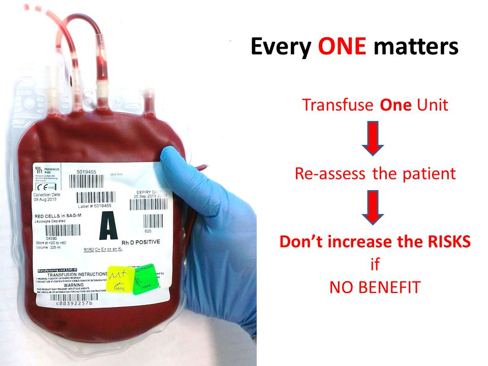 Every ONE matters Transfuse One Unit Re-assess the patient Don't increase the RISKS if NO BENEFIT