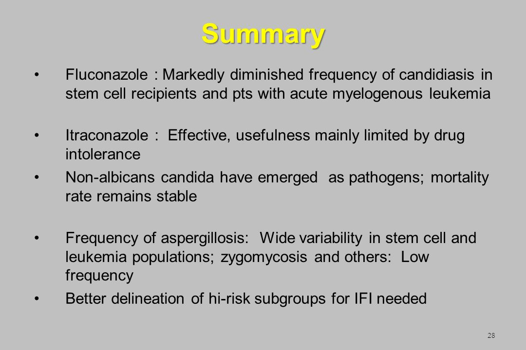 Summary Fluconazole : Markedly diminished frequency of candidiasis in stem cell recipients and pts with acute myelogenous leukemia.
