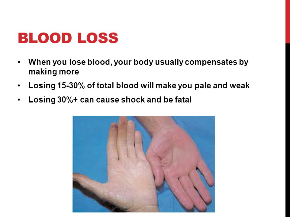 Blood loss When you lose blood, your body usually compensates by making more. Losing 15-30% of total blood will make you pale and weak.