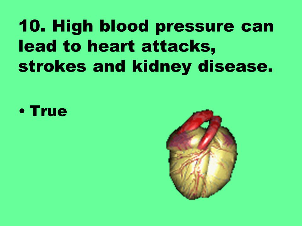 10. High blood pressure can lead to heart attacks, strokes and kidney disease.