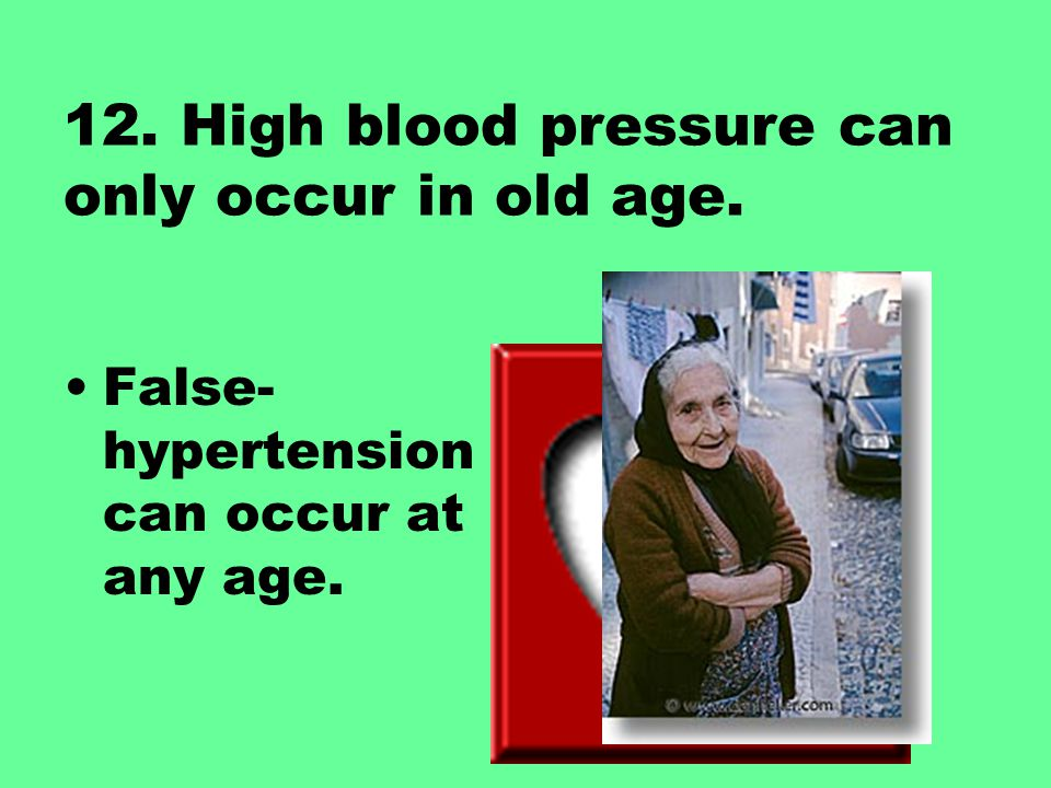 12. High blood pressure can only occur in old age.