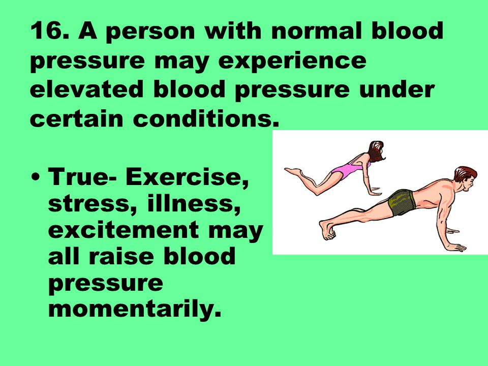 16. A person with normal blood pressure may experience elevated blood pressure under certain conditions.