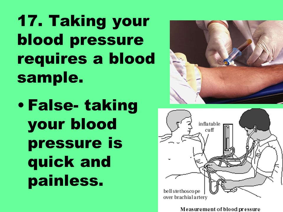 17. Taking your blood pressure requires a blood sample.