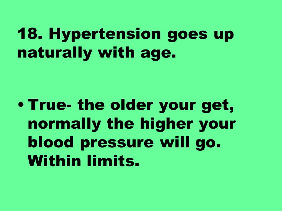 18. Hypertension goes up naturally with age.
