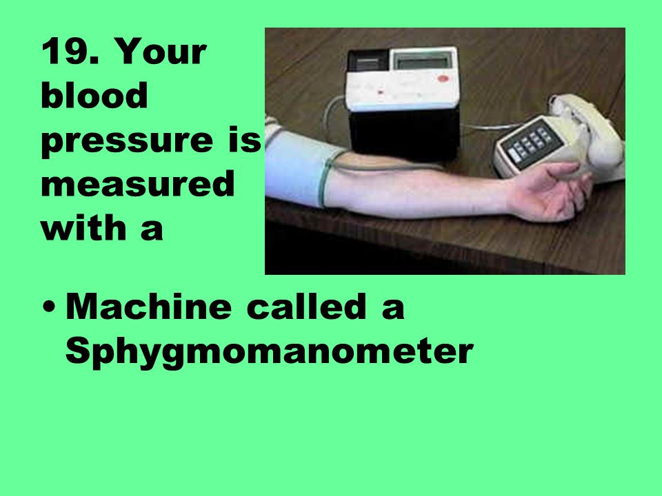 19. Your blood pressure is measured with a