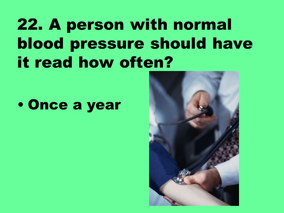 22. A person with normal blood pressure should have it read how often