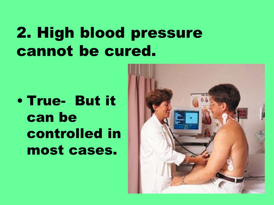 2. High blood pressure cannot be cured.