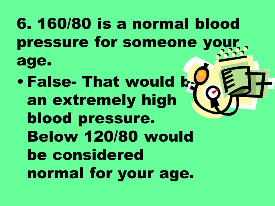 6. 160/80 is a normal blood pressure for someone your age.
