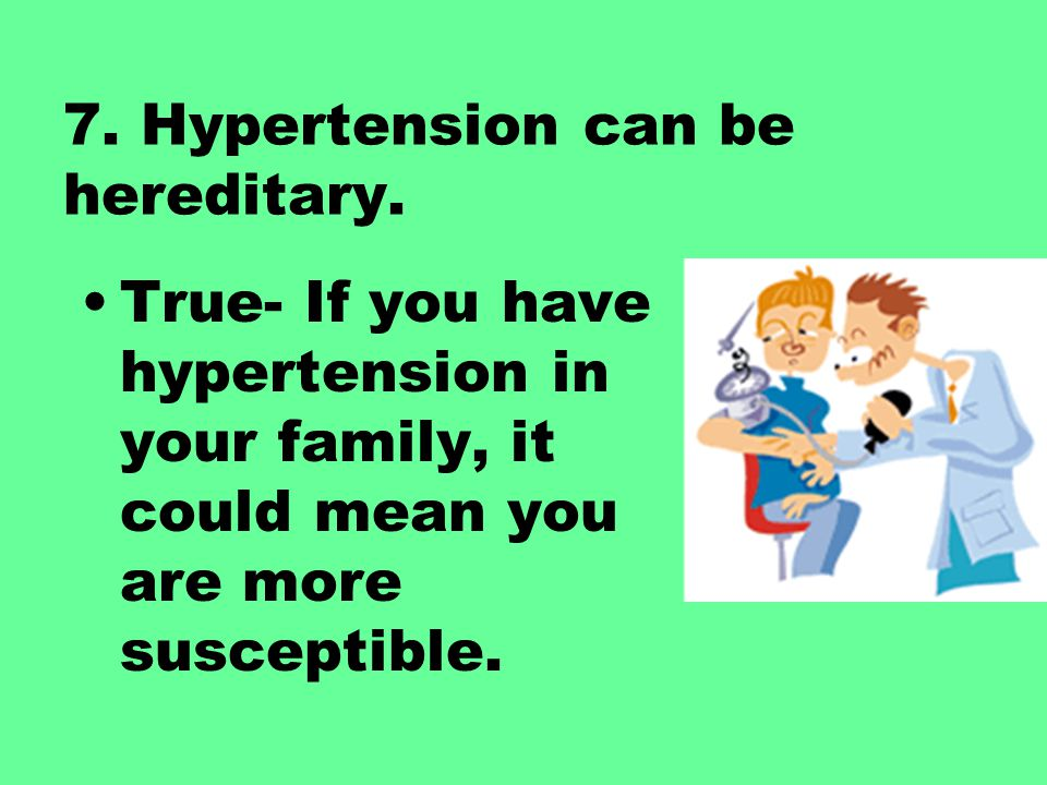 7. Hypertension can be hereditary.