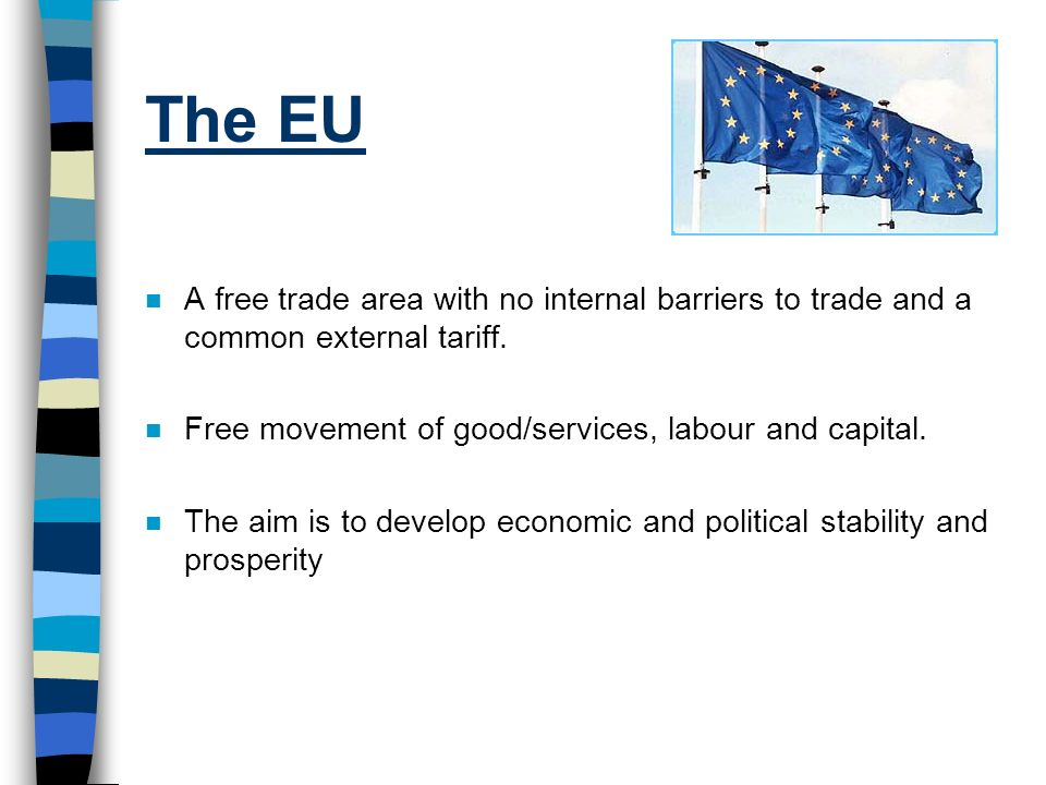 The EU A free trade area with no internal barriers to trade and a common external tariff. Free movement of good/services, labour and capital.
