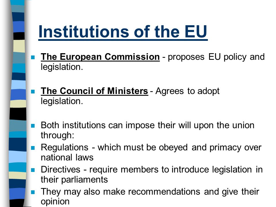 Institutions of the EU The European Commission - proposes EU policy and legislation. The Council of Ministers - Agrees to adopt legislation.