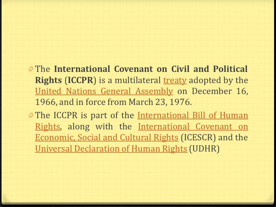 The International Covenant on Civil and Political Rights (ICCPR) is a multilateral treaty adopted by the United Nations General Assembly on December 16, 1966, and in force from March 23, 1976.