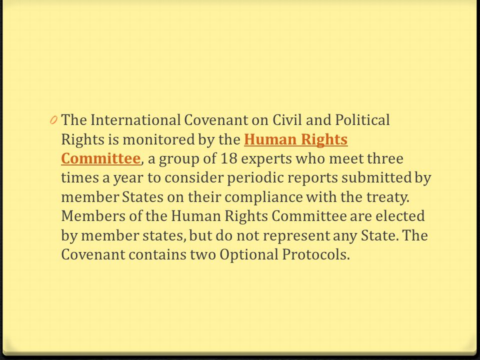 The International Covenant on Civil and Political Rights is monitored by the Human Rights Committee, a group of 18 experts who meet three times a year to consider periodic reports submitted by member States on their compliance with the treaty.