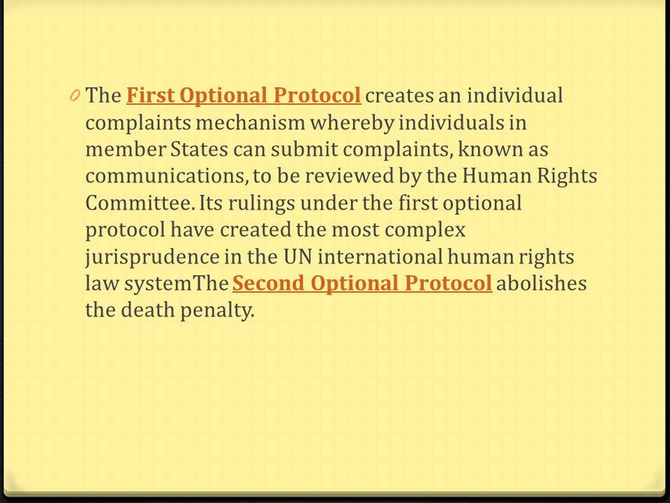 The First Optional Protocol creates an individual complaints mechanism whereby individuals in member States can submit complaints, known as communications, to be reviewed by the Human Rights Committee.