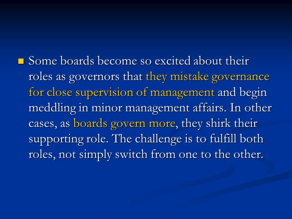Some boards become so excited about their roles as governors that they mistake governance for close supervision of management and begin meddling in minor management affairs.