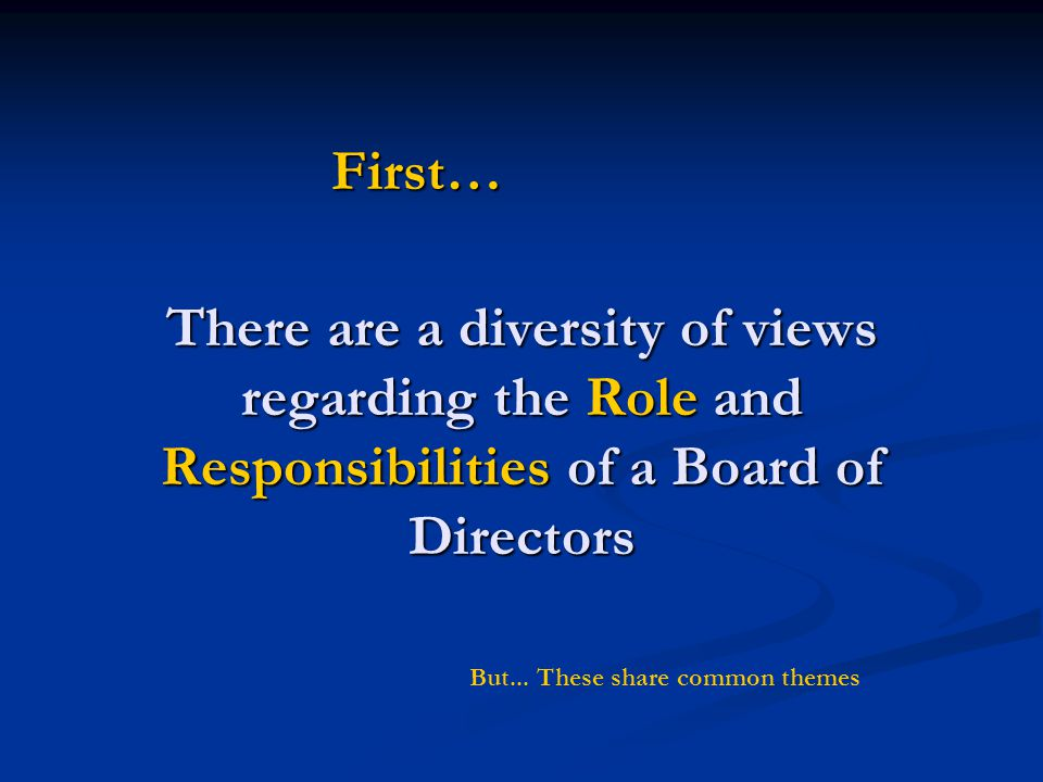 First… There are a diversity of views regarding the Role and Responsibilities of a Board of Directors.