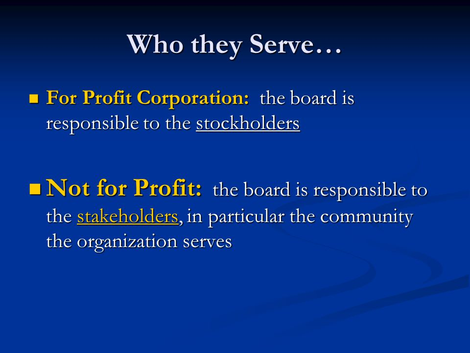 Who they Serve… For Profit Corporation: the board is responsible to the stockholders.