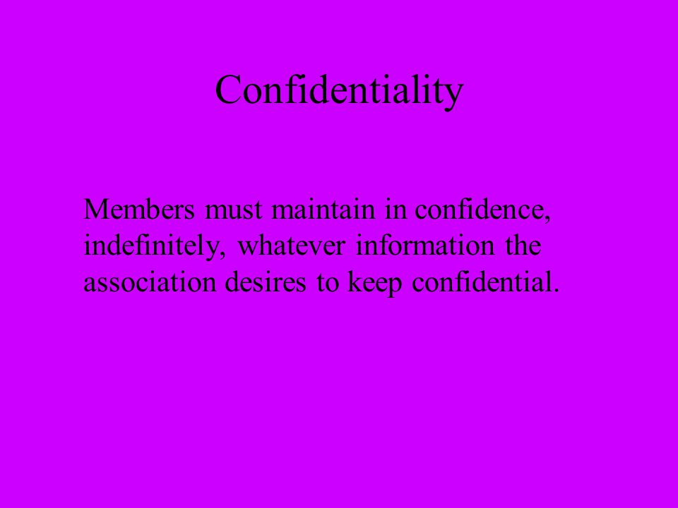 Confidentiality Members must maintain in confidence, indefinitely, whatever information the association desires to keep confidential.