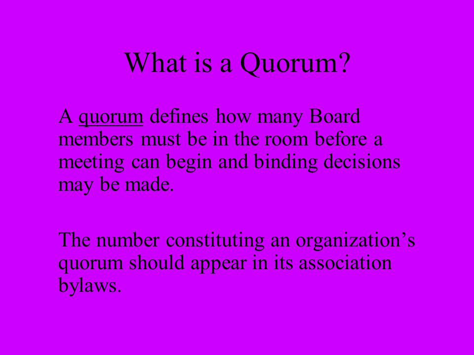 What is a Quorum A quorum defines how many Board members must be in the room before a meeting can begin and binding decisions may be made.