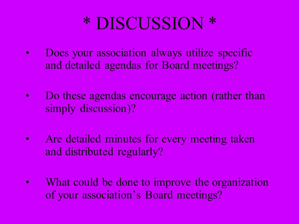 * DISCUSSION * Does your association always utilize specific and detailed agendas for Board meetings