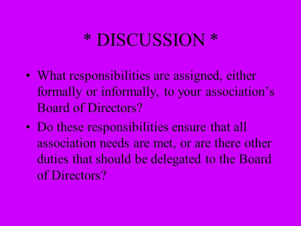 * DISCUSSION * What responsibilities are assigned, either formally or informally, to your association's Board of Directors