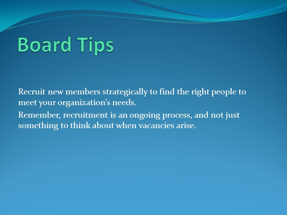 Board Tips Recruit new members strategically to find the right people to meet your organization's needs.
