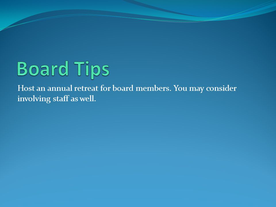 Board Tips Host an annual retreat for board members. You may consider involving staff as well.