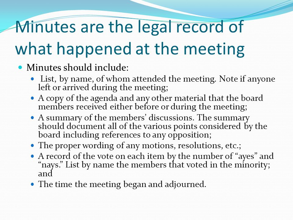 Minutes are the legal record of what happened at the meeting