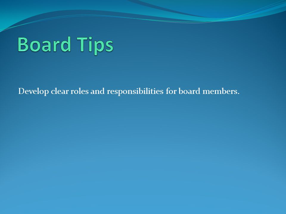 Board Tips Develop clear roles and responsibilities for board members.