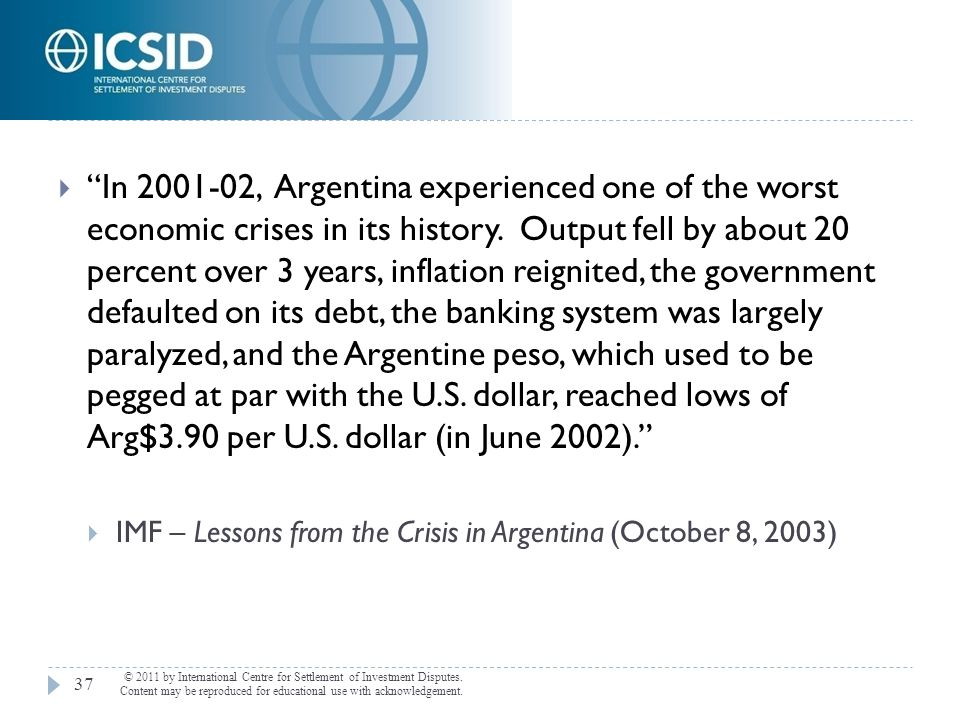 In , Argentina experienced one of the worst economic crises in its history. Output fell by about 20 percent over 3 years, inflation reignited, the government defaulted on its debt, the banking system was largely paralyzed, and the Argentine peso, which used to be pegged at par with the U.S. dollar, reached lows of Arg$3.90 per U.S. dollar (in June 2002).