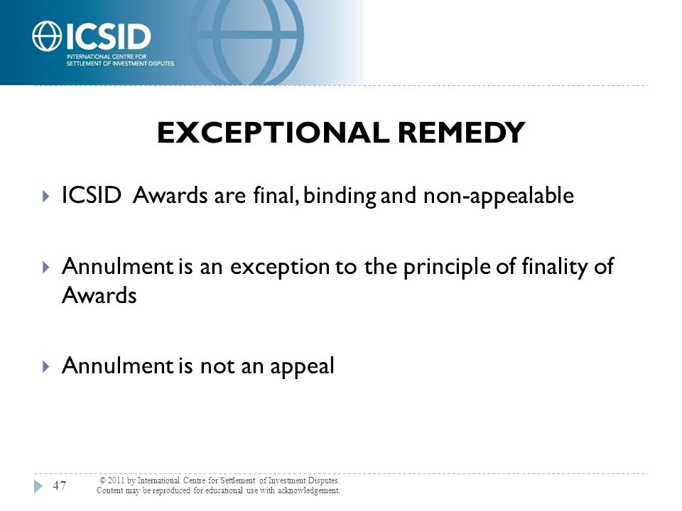 EXCEPTIONAL REMEDY ICSID Awards are final, binding and non-appealable