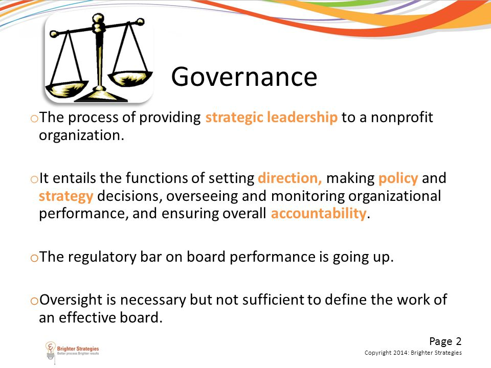 Governance The process of providing strategic leadership to a nonprofit organization.