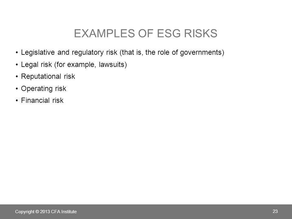 Examples of ESG risks Legislative and regulatory risk (that is, the role of governments) Legal risk (for example, lawsuits)