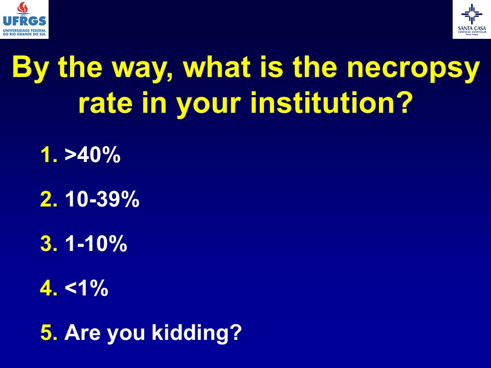 By the way, what is the necropsy rate in your institution