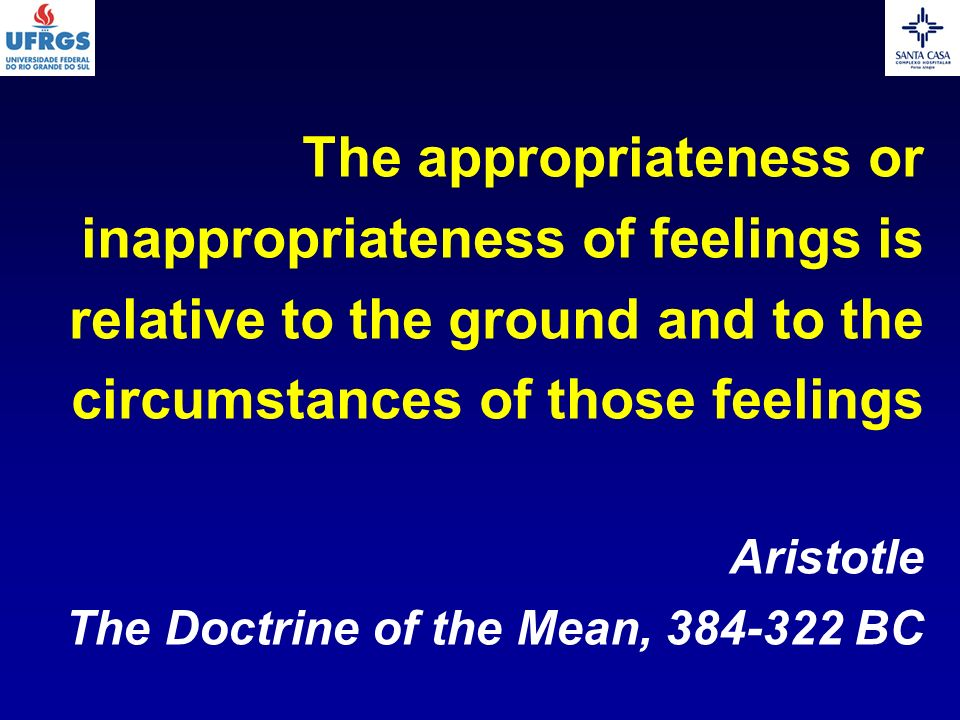 The appropriateness or inappropriateness of feelings is relative to the ground and to the circumstances of those feelings Aristotle The Doctrine of the Mean, BC