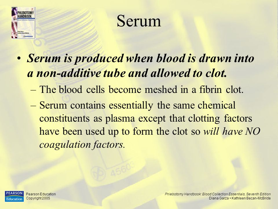 Serum Serum is produced when blood is drawn into a non-additive tube and allowed to clot. The blood cells become meshed in a fibrin clot.