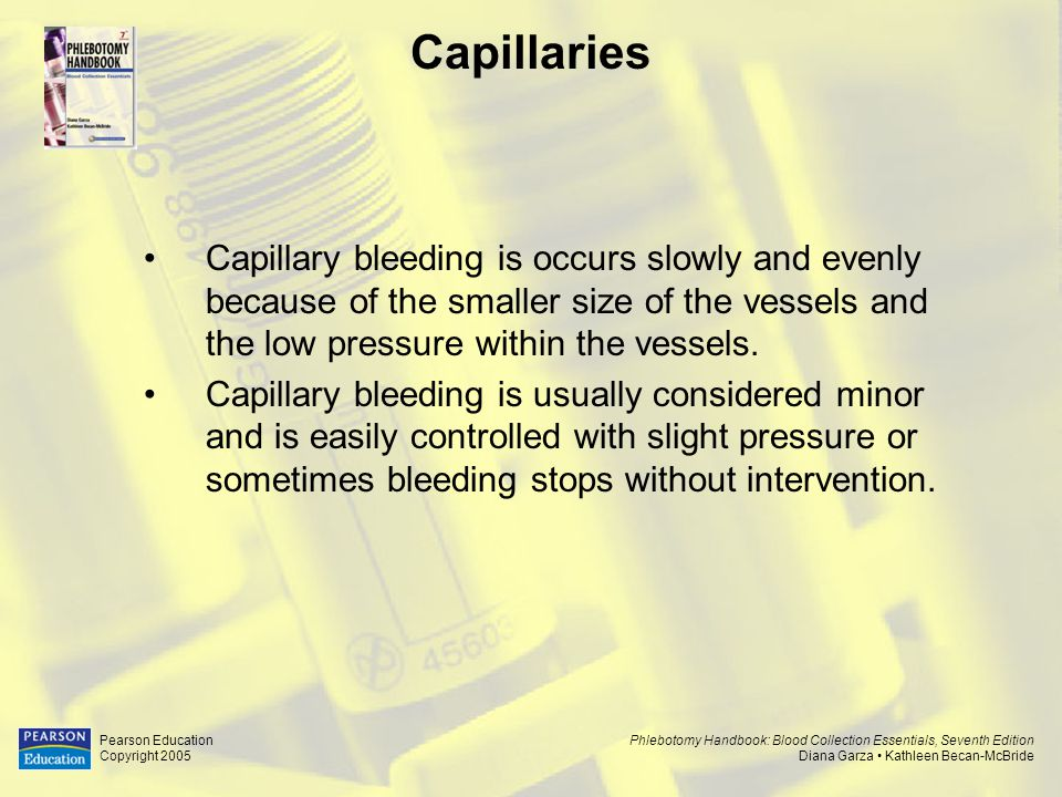 Capillaries Capillary bleeding is occurs slowly and evenly because of the smaller size of the vessels and the low pressure within the vessels.