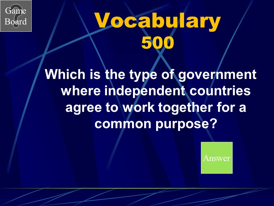 Vocabulary 500 Which is the type of government where independent countries agree to work together for a common purpose