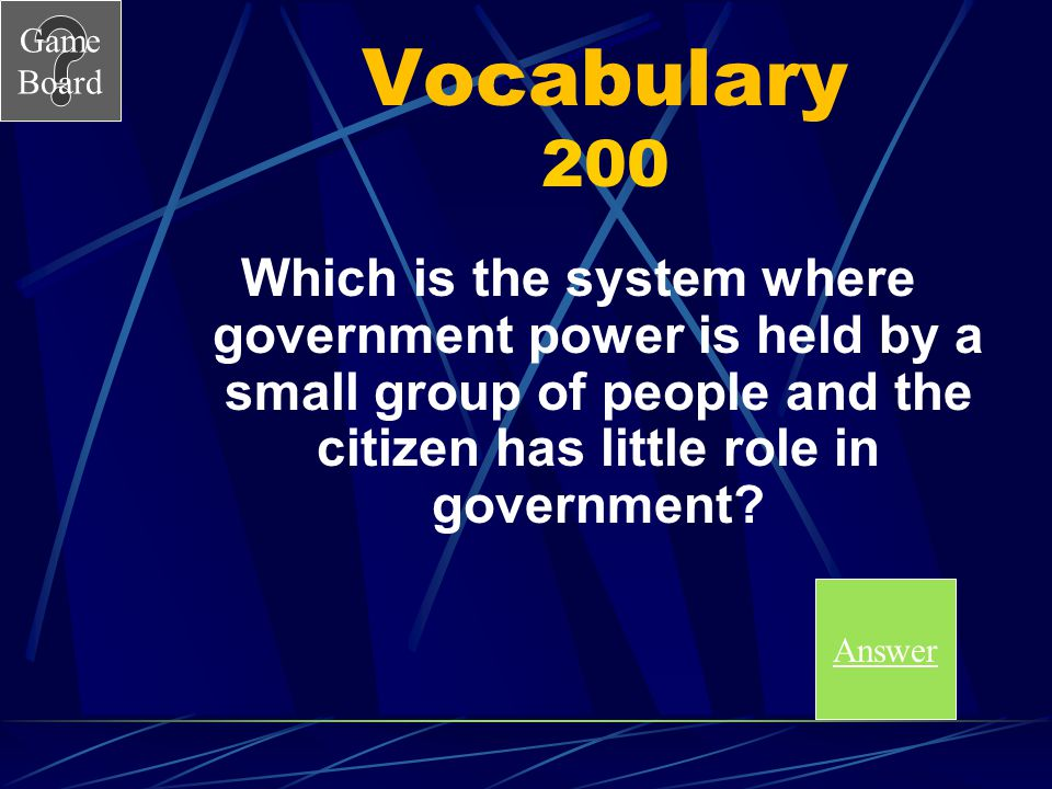Vocabulary 200 Which is the system where government power is held by a small group of people and the citizen has little role in government