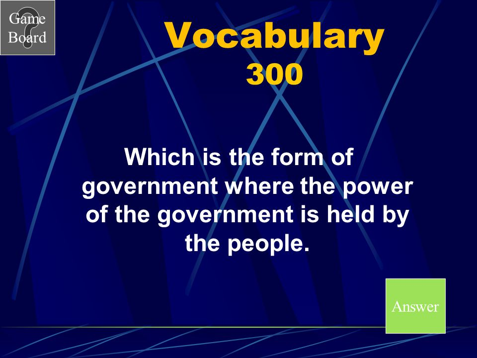 Vocabulary 300 Which is the form of government where the power of the government is held by the people.