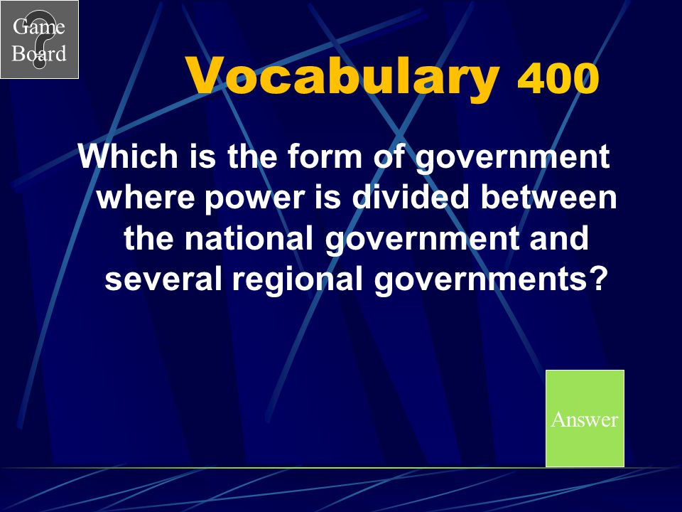 Vocabulary 400 Which is the form of government where power is divided between the national government and several regional governments