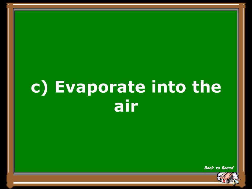 c) Evaporate into the air