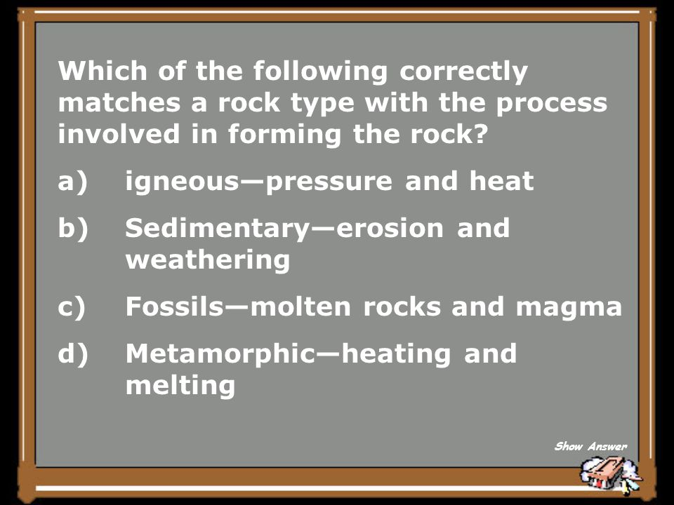 igneous—pressure and heat Sedimentary—erosion and weathering