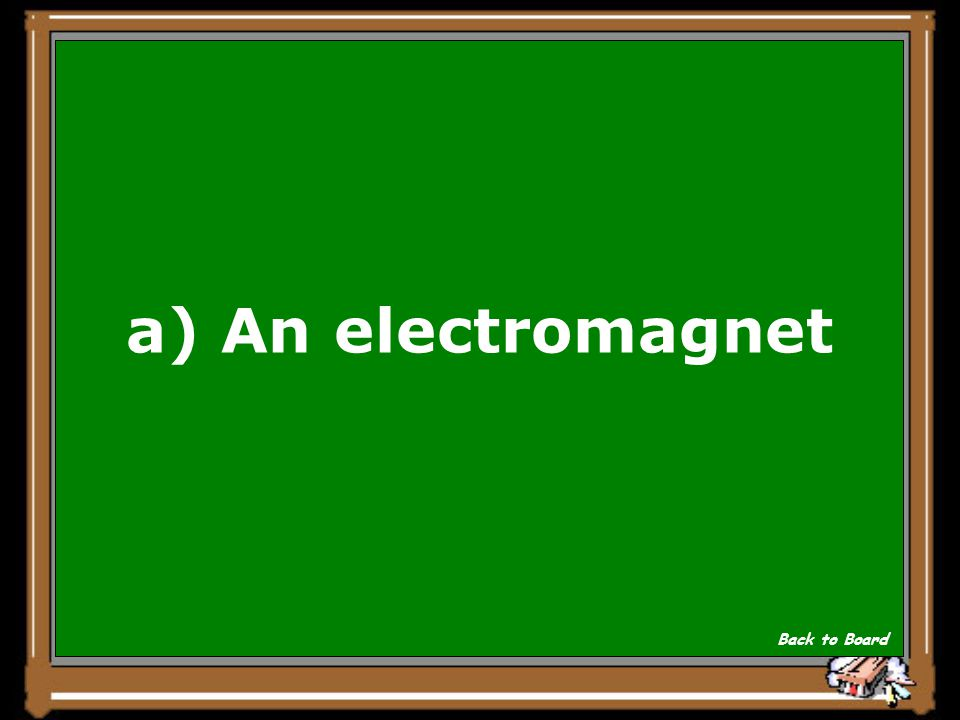 a) An electromagnet Back to Board