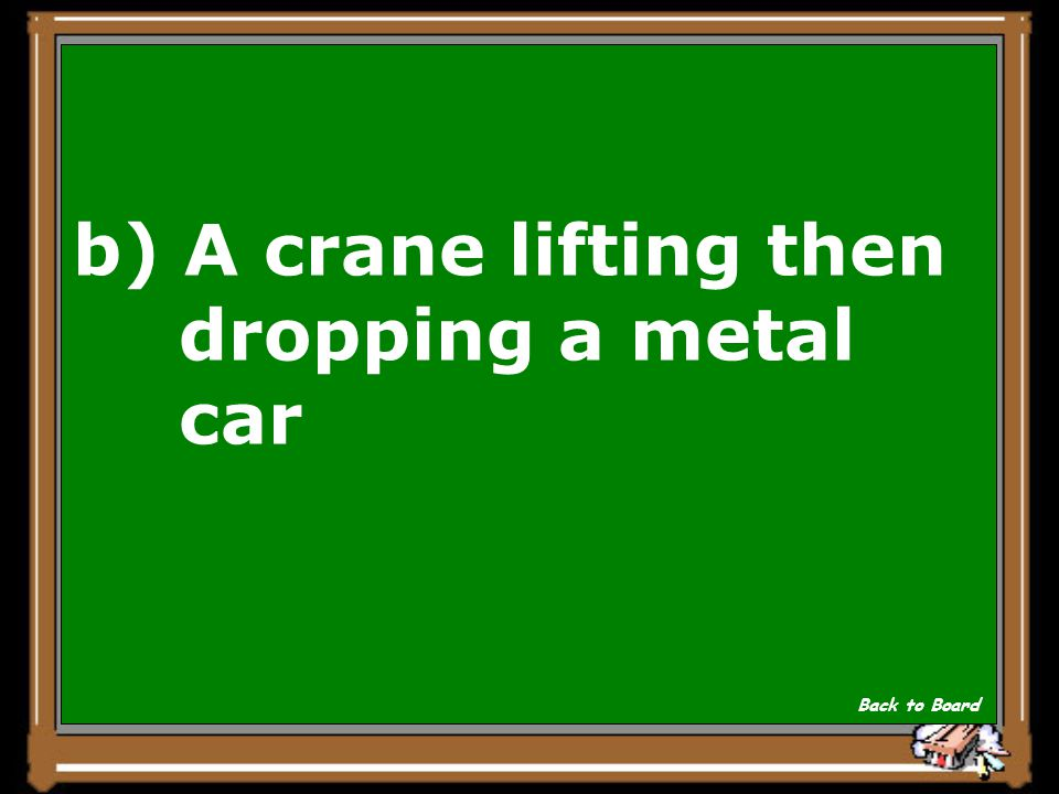 b) A crane lifting then dropping a metal car