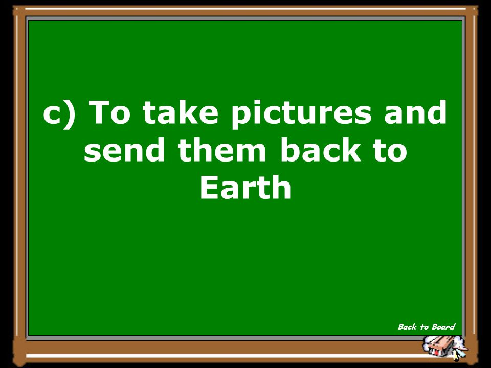 c) To take pictures and send them back to Earth