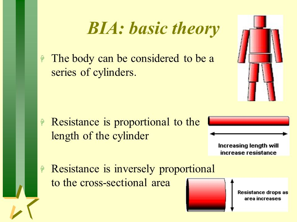 BIA: basic theory The body can be considered to be a series of cylinders. Resistance is proportional to the length of the cylinder.