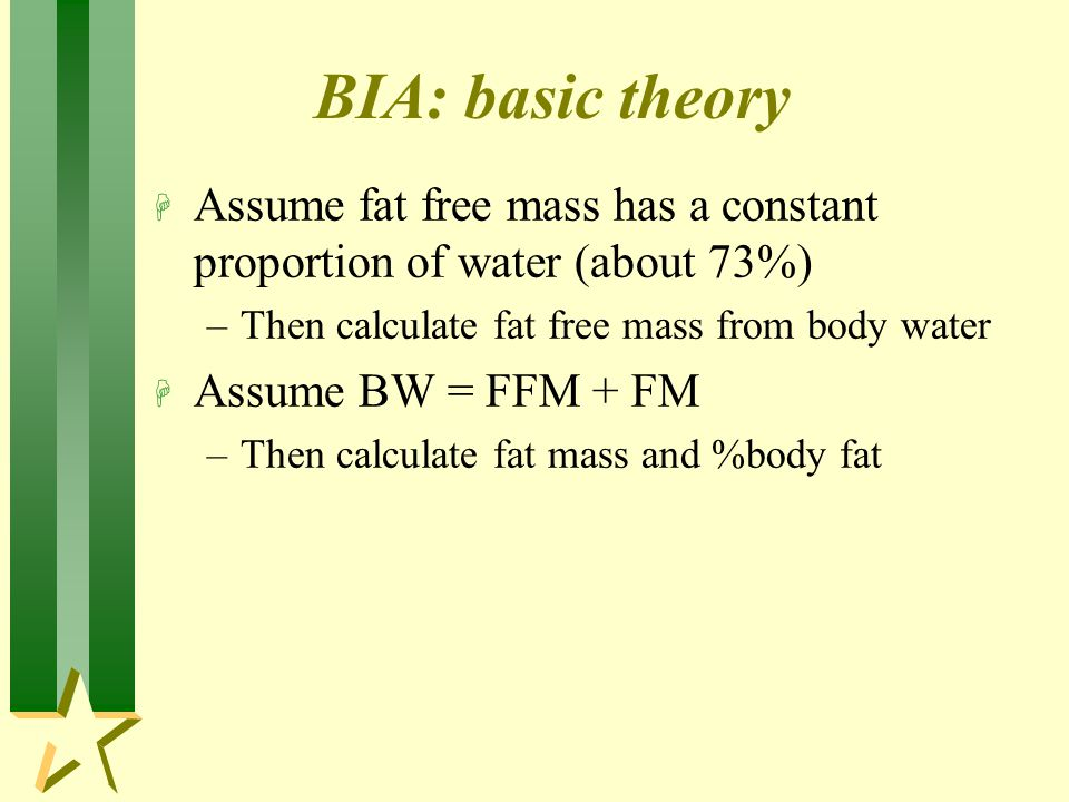 BIA: basic theory Assume fat free mass has a constant proportion of water (about 73%) Then calculate fat free mass from body water.