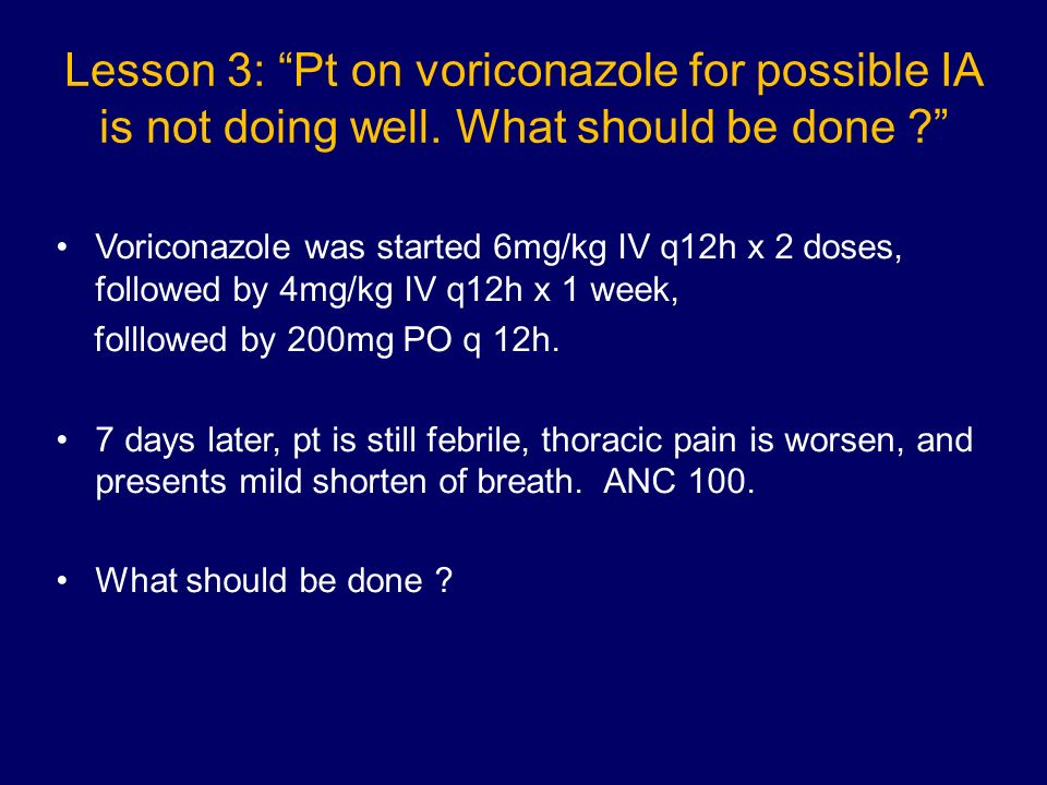 Lesson 3: Pt on voriconazole for possible IA is not doing well
