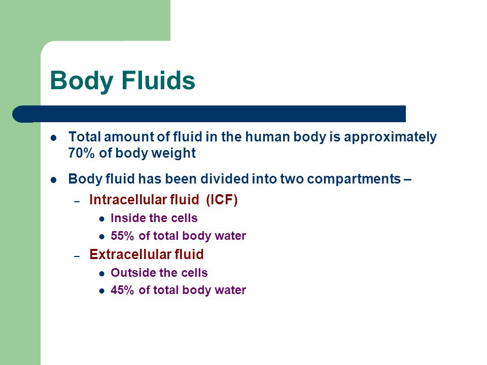Body Fluids Total amount of fluid in the human body is approximately 70% of body weight. Body fluid has been divided into two compartments –
